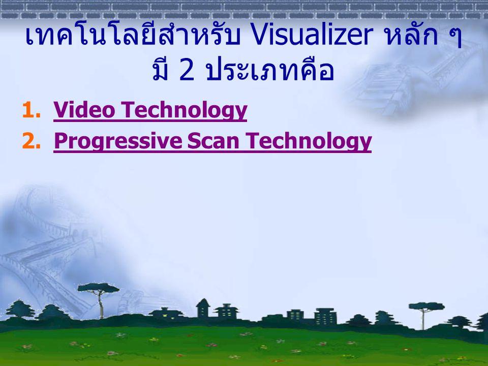 Video Technology เป็นเทคโนโลยีแรกเริ่มของ visualizer และใน ปัจจุบันใช้ได้ทั้งระบบ PAL และหรือ NTSC ใช้ หลักการของกล้องวิดีโอจับภาพ สัญญาณออกที่ ได้จะเป็นรูปของสัญญาณวิดีโอ ทำให้มีข้อดีคือ ภาพที่เคลื่อนไหวไม่ว่าช้าหรือเร็ว กล้องประเภทนี้ สามารถแสดงผลภาพได้ดีเยี่ยม สีสันเหมือนจริง แต่มีข้อด้อยที่ถ้าใช้ตัวอักษรหรือข้อความจะแสดง ผลได้ไม่ดีนัก ยกเว้นจะใช้กล้องที่มีคุณภาพสูงซึ่ง ก็มีราคาแพงก็จะช่วยทำให้ภาพที่เป็นข้อความ ชัดเจนขึ้น อย่างไรก็ตาม visualizer ที่ใช้ เทคโนโลยีวิดีโอนี้ในปัจจุบันก็ยังมีผลิตอยู่ และมี ราคาไม่แพง กลับไปหน้าเมนู