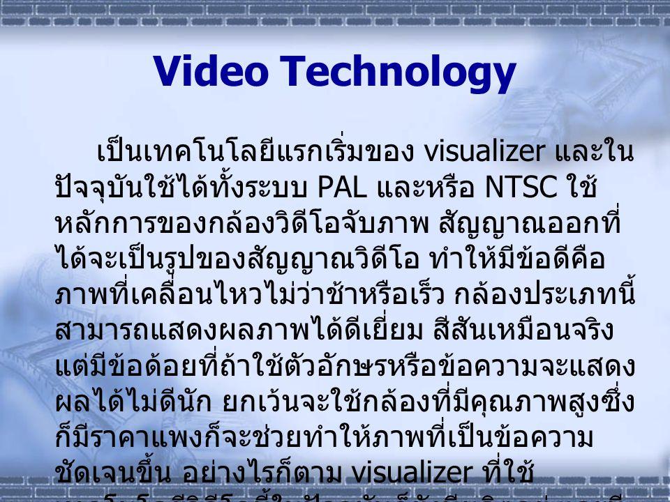 Video Technology เป็นเทคโนโลยีแรกเริ่มของ visualizer และใน ปัจจุบันใช้ได้ทั้งระบบ PAL และหรือ NTSC ใช้ หลักการของกล้องวิดีโอจับภาพ สัญญาณออกที่ ได้จะเ