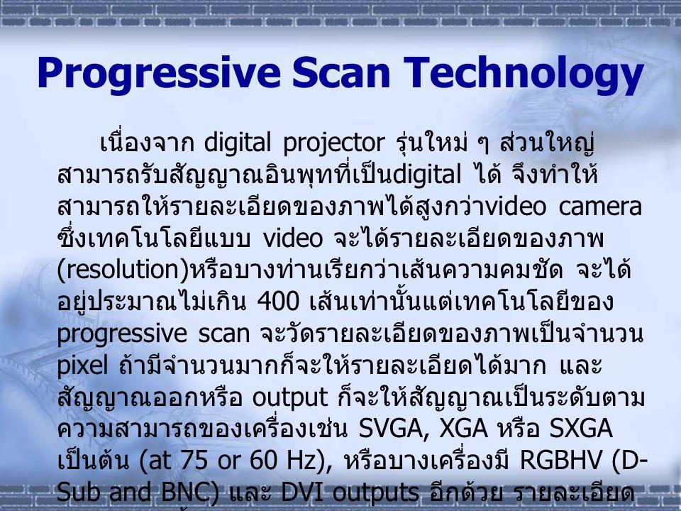 Progressive Scan Technology (continue) ปัญหาที่มักพบในเทคโนโลยีนี้ก็คือ ภาพเคลื่อนไหวจะขึ้นอยู่กับ scanning rate ต่อ วินาที ถ้ามีอัตราต่ำ เช่น 8 ภาพต่อวินาทีจะทำให้ ภาพที่เคลื่อนไหวเป็นภาพ strobe ดังนั้นถ้าต้อง เลือกเทคโนโลยีนี้ควรจะต้องเลือก scanning rate ที่ไม่น้อยกว่า 15 ภาพต่อวินาที ซึ่งจะมีอยู่ใน เครื่องที่มีราคาแพงเท่านั้น กลับไปหน้าเมนู