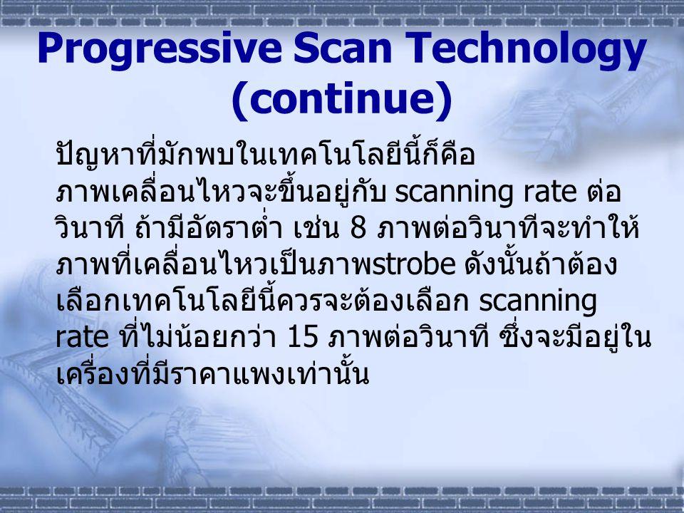 Progressive Scan Technology (continue) ปัญหาที่มักพบในเทคโนโลยีนี้ก็คือ ภาพเคลื่อนไหวจะขึ้นอยู่กับ scanning rate ต่อ วินาที ถ้ามีอัตราต่ำ เช่น 8 ภาพต่