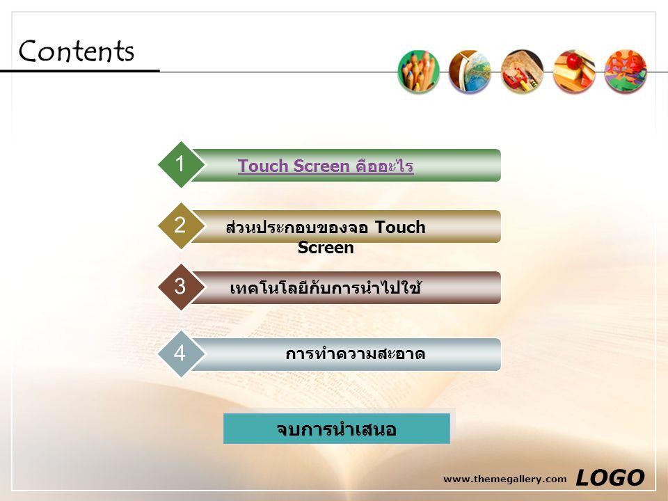 www.themegallery.com LOGO Contents Touch Screen คืออะไร 1 ส่วนประกอบของจอ Touch Screen 2 เทคโนโลยีกับการนำไปใช้ 34 การทำความสะอาด จบการนำเสนอ