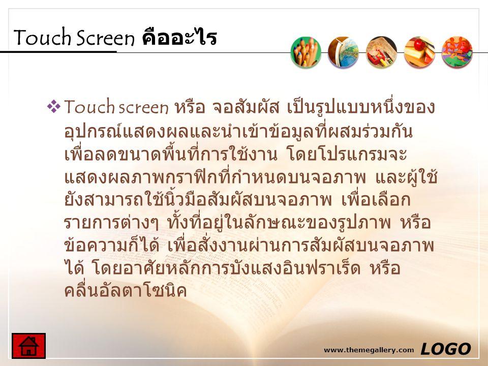 www.themegallery.com LOGO Touch Screen คืออะไร  Touch screen หรือ จอสัมผัส เป็นรูปแบบหนึ่งของ อุปกรณ์แสดงผลและนำเข้าข้อมูลที่ผสมร่วมกัน เพื่อลดขนาดพื