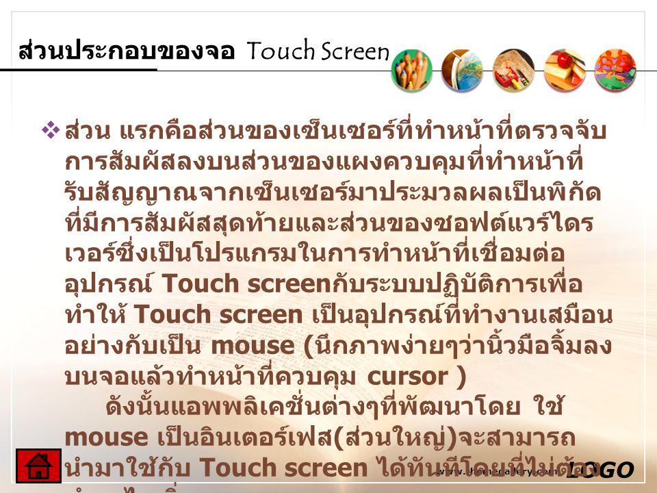 www.themegallery.com LOGO ส่วนประกอบของจอ Touch Screen  ส่วน แรกคือส่วนของเซ็นเซอร์ที่ทำหน้าที่ตรวจจับ การสัมผัสลงบนส่วนของแผงควบคุมที่ทำหน้าที่ รับส