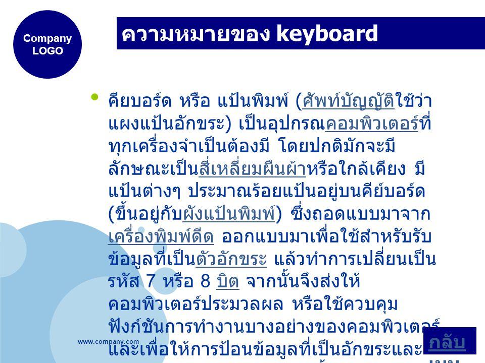 www.company.com Company LOGO ความหมายของ keyboard คียบอร์ด หรือ แป้นพิมพ์ ( ศัพท์บัญญัติใช้ว่า แผงแป้นอักขระ ) เป็นอุปกรณคอมพิวเตอร์ที่ ทุกเครื่องจำเป็นต้องมี โดยปกติมักจะมี ลักษณะเป็นสี่เหลี่ยมผืนผ้าหรือใกล้เคียง มี แป้นต่างๆ ประมาณร้อยแป้นอยู่บนคีย์บอร์ด ( ขึ้นอยู่กับผังแป้นพิมพ์ ) ซึ่งถอดแบบมาจาก เครื่องพิมพ์ดีด ออกแบบมาเพื่อใช้สำหรับรับ ข้อมูลที่เป็นตัวอักขระ แล้วทำการเปลี่ยนเป็น รหัส 7 หรือ 8 บิต จากนั้นจึงส่งให้ คอมพิวเตอร์ประมวลผล หรือใช้ควบคุม ฟังก์ชันการทำงานบางอย่างของคอมพิวเตอร์ และเพื่อให้การป้อนข้อมูลที่เป็นอักขระและ ตัวเลขทำได้ง่ายและสะดวกขึ้น คีย์บอร์ดจึง แยกแผงที่เป็นแป้นอักขระกับแป้นตัวเลขแยก ไว้ต่างหาก ศัพท์บัญญัติคอมพิวเตอร์สี่เหลี่ยมผืนผ้าผังแป้นพิมพ์ เครื่องพิมพ์ดีดตัวอักขระ บิต กลับ เมนู
