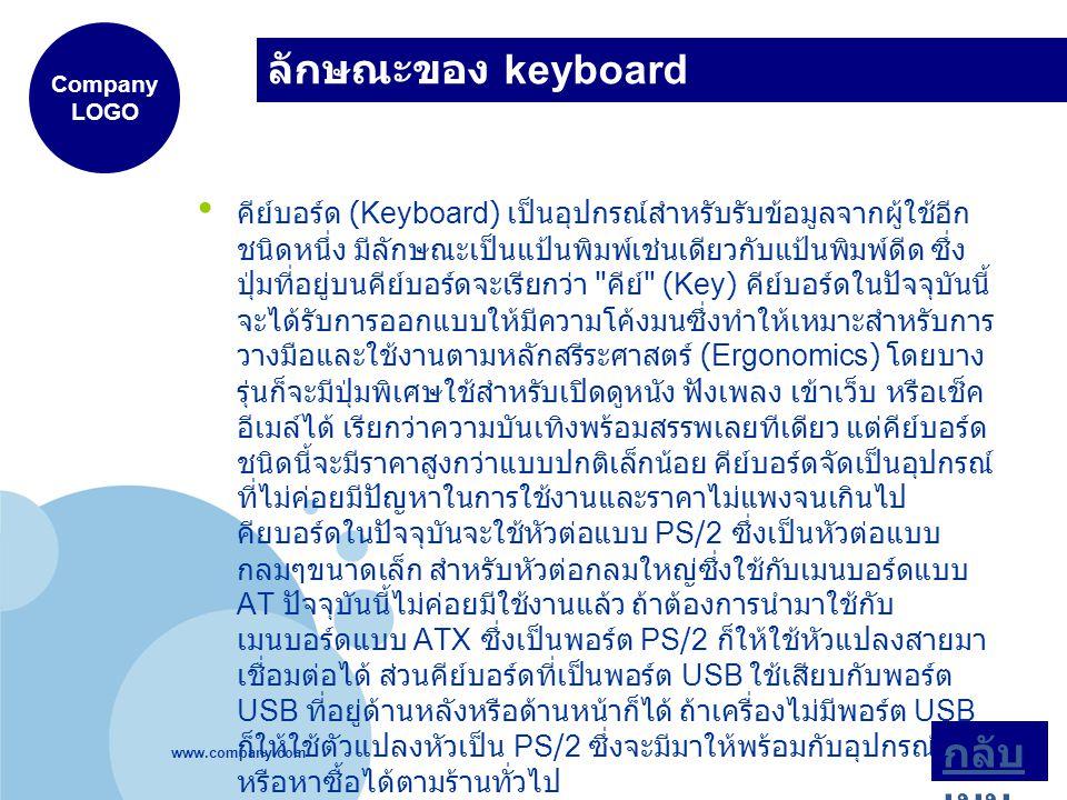 www.company.com Company LOGO ลักษณะของ keyboard คีย์บอร์ด (Keyboard) เป็นอุปกรณ์สำหรับรับข้อมูลจากผู้ใช้อีก ชนิดหนึ่ง มีลักษณะเป็นแป้นพิมพ์เช่นเดียวกับแป้นพิมพ์ดีด ซึ่ง ปุ่มที่อยู่บนคีย์บอร์ดจะเรียกว่า คีย์ (Key) คีย์บอร์ดในปัจจุบันนี้ จะได้รับการออกแบบให้มีความโค้งมนซึ่งทำให้เหมาะสำหรับการ วางมือและใช้งานตามหลักสรีระศาสตร์ (Ergonomics) โดยบาง รุ่นก็จะมีปุ่มพิเศษใช้สำหรับเปิดดูหนัง ฟังเพลง เข้าเว็บ หรือเช็ค อีเมล์ได้ เรียกว่าความบันเทิงพร้อมสรรพเลยทีเดียว แต่คีย์บอร์ด ชนิดนี้จะมีราคาสูงกว่าแบบปกติเล็กน้อย คีย์บอร์ดจัดเป็นอุปกรณ์ ที่ไม่ค่อยมีปัญหาในการใช้งานและราคาไม่แพงจนเกินไป คียบอร์ดในปัจจุบันจะใช้หัวต่อแบบ PS/2 ซึ่งเป็นหัวต่อแบบ กลมๆขนาดเล็ก สำหรับหัวต่อกลมใหญ่ซึ่งใช้กับเมนบอร์ดแบบ AT ปัจจุบันนี้ไม่ค่อยมีใช้งานแล้ว ถ้าต้องการนำมาใช้กับ เมนบอร์ดแบบ ATX ซึ่งเป็นพอร์ต PS/2 ก็ให้ใช้หัวแปลงสายมา เชื่อมต่อได้ ส่วนคีย์บอร์ดที่เป็นพอร์ต USB ใช้เสียบกับพอร์ต USB ที่อยู่ด้านหลังหรือด้านหน้าก็ได้ ถ้าเครื่องไม่มีพอร์ต USB ก็ให้ใช้ตัวแปลงหัวเป็น PS/2 ซึ่งจะมีมาให้พร้อมกับอุปกรณ์ที่ซื้อ หรือหาซื้อได้ตามร้านทั่วไป กลับ เมนู