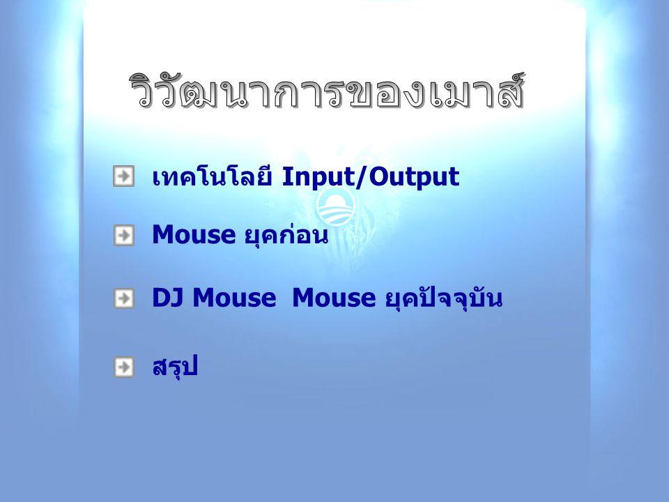 DJ Mouse Mouse ยุคปัจจุบัน Mouse ยุคก่อน เทคโนโลยี Input/Output สรุป