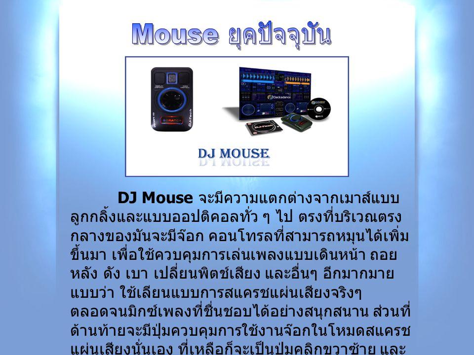 DJ Mouse จะมีความแตกต่างจากเมาส์แบบ ลูกกลิ้งและแบบออปติคอลทั่ว ๆ ไป ตรงที่บริเวณตรง กลางของมันจะมีจ๊อก คอนโทรลที่สามารถหมุนได้เพิ่ม ขึ้นมา เพื่อใช้ควบ