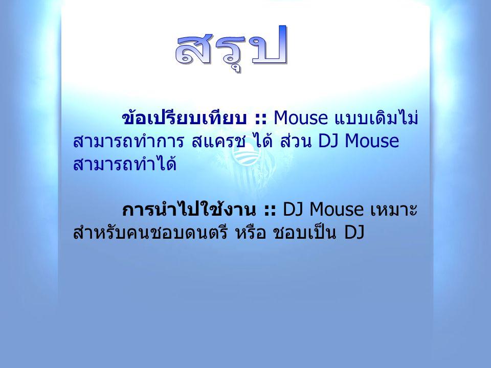 ข้อเปรียบเทียบ :: Mouse แบบเดิมไม่ สามารถทำการ สแครช ได้ ส่วน DJ Mouse สามารถทำได้ การนำไปใช้งาน :: DJ Mouse เหมาะ สำหรับคนชอบดนตรี หรือ ชอบเป็น DJ