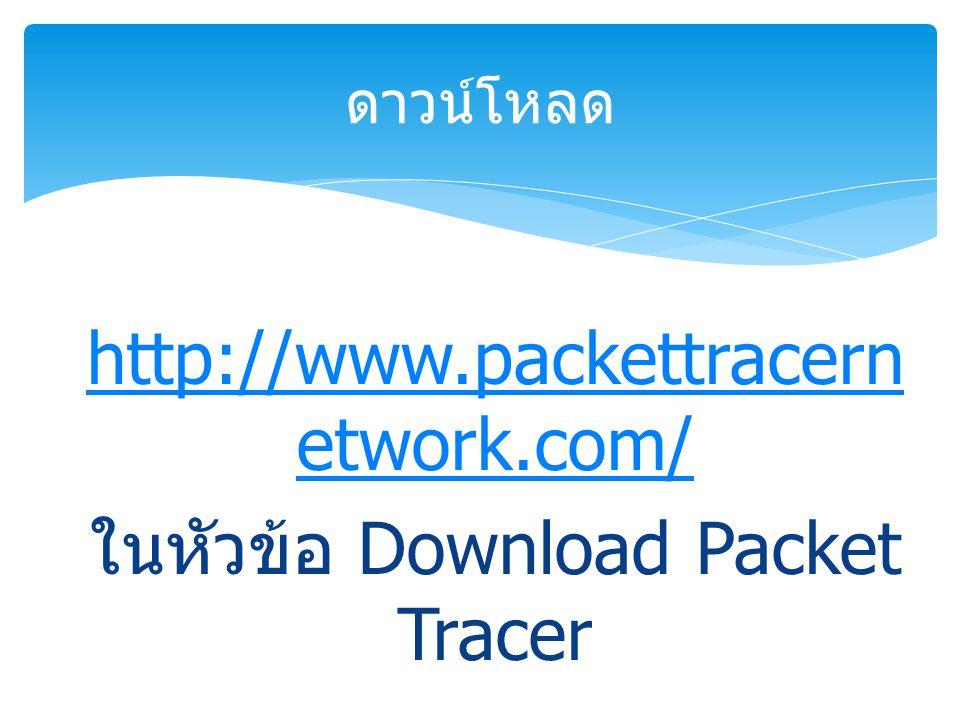 http://www.packettracern etwork.com/ ในหัวข้อ Download Packet Tracer ดาวน์โหลด