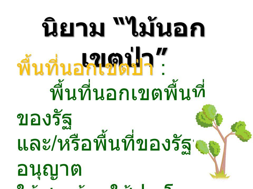 นิยาม ไม้นอก เขตป่า พื้นที่นอกเขตป่า พื้นที่นอกเขตป่า : พื้นที่นอกเขตพื้นที่ ของรัฐ และ / หรือพื้นที่ของรัฐที่ อนุญาต ให้ชาวบ้านใช้ประโยชน์ ได้ตามกฏหมาย