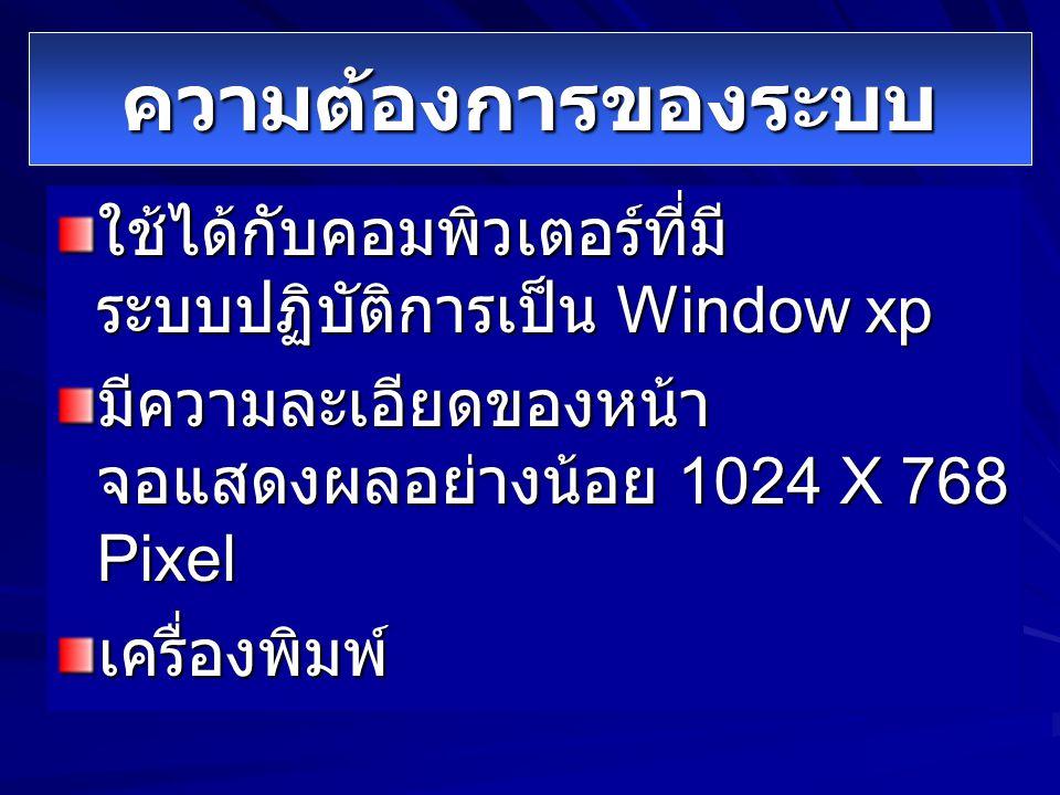 ความต้องการของระบบ ใช้ได้กับคอมพิวเตอร์ที่มี ระบบปฏิบัติการเป็น Window xp มีความละเอียดของหน้า จอแสดงผลอย่างน้อย 1024 X 768 Pixel เครื่องพิมพ์