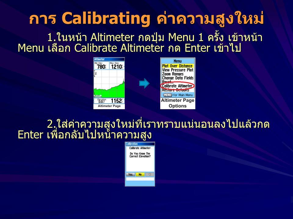 การ Calibrating ค่าความสูงใหม่ 1.ในหน้า Altimeter กดปุ่ม Menu 1 ครั้ง เข้าหน้า Menu เลือก Calibrate Altimeter กด Enter เข้าไป 2.ใส่ค่าความสูงใหม่ที่เร