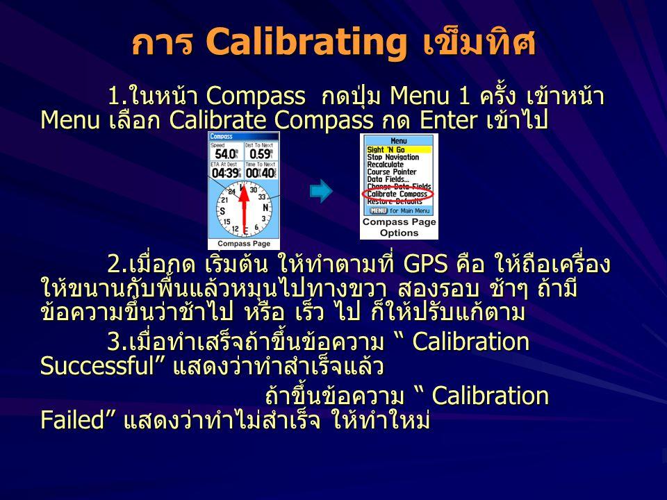 การ Calibrating เข็มทิศ 1.ในหน้า Compass กดปุ่ม Menu 1 ครั้ง เข้าหน้า Menu เลือก Calibrate Compass กด Enter เข้าไป 2.เมื่อกด เริ่มต้น ให้ทำตามที่ GPS คือ ให้ถือเครื่อง ให้ขนานกับพื้นแล้วหมุนไปทางขวา สองรอบ ช้าๆ ถ้ามี ข้อความขึ้นว่าช้าไป หรือ เร็ว ไป ก็ให้ปรับแก้ตาม 3.เมื่อทำเสร็จถ้าขึ้นข้อความ Calibration Successful แสดงว่าทำสำเร็จแล้ว ถ้าขึ้นข้อความ Calibration Failed แสดงว่าทำไม่สำเร็จ ให้ทำใหม่ ถ้าขึ้นข้อความ Calibration Failed แสดงว่าทำไม่สำเร็จ ให้ทำใหม่