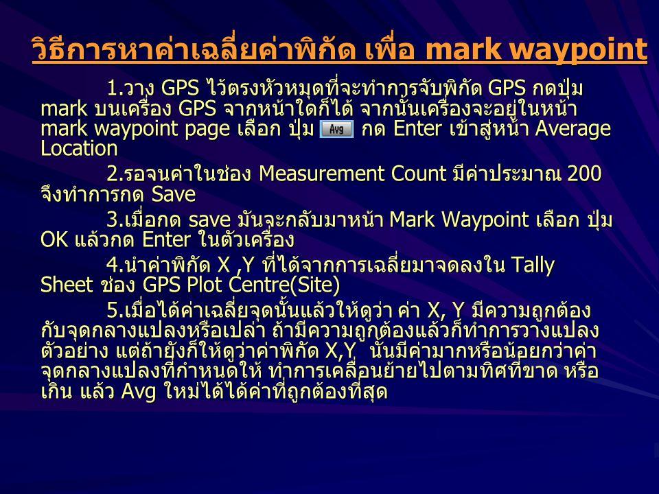 วิธีการหาค่าเฉลี่ยค่าพิกัด เพื่อ mark waypoint 1.วาง GPS ไว้ตรงหัวหมุดที่จะทำการจับพิกัด GPS กดปุ่ม mark บนเครื่อง GPS จากหน้าใดก็ได้ จากนั้นเครื่องจะอยู่ในหน้า mark waypoint page เลือก ปุ่ม กด Enter เข้าสู่หน้า Average Location 2.รอจนค่าในช่อง Measurement Count มีค่าประมาณ 200 จึงทำการกด Save 3.เมื่อกด save มันจะกลับมาหน้า Mark Waypoint เลือก ปุ่ม OK แล้วกด Enter ในตัวเครื่อง 4.นำค่าพิกัด X,Y ที่ได้จากการเฉลี่ยมาจดลงใน Tally Sheet ช่อง GPS Plot Centre(Site) 5.เมื่อได้ค่าเฉลี่ยจุดนั้นแล้วให้ดูว่า ค่า X, Y มีความถูกต้อง กับจุดกลางแปลงหรือเปล่า ถ้ามีความถูกต้องแล้วก็ทำการวางแปลง ตัวอย่าง แต่ถ้ายังก็ให้ดูว่าค่าพิกัด X,Y นั้นมีค่ามากหรือน้อยกว่าค่า จุดกลางแปลงที่กำหนดให้ ทำการเคลื่อนย้ายไปตามทิศที่ขาด หรือ เกิน แล้ว Avg ใหม่ได้ได้ค่าที่ถูกต้องที่สุด