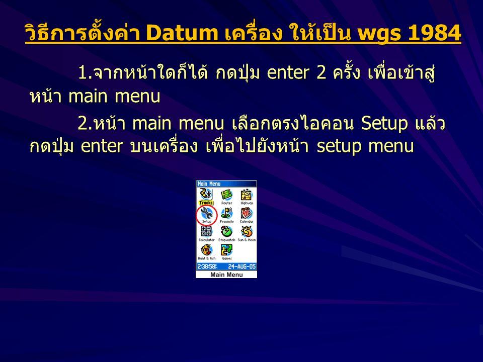 วิธีการตั้งค่า Datum เครื่อง ให้เป็น wgs 1984 1.จากหน้าใดก็ได้ กดปุ่ม enter 2 ครั้ง เพื่อเข้าสู่ หน้า main menu 2.หน้า main menu เลือกตรงไอคอน Setup แล้ว กดปุ่ม enter บนเครื่อง เพื่อไปยังหน้า setup menu