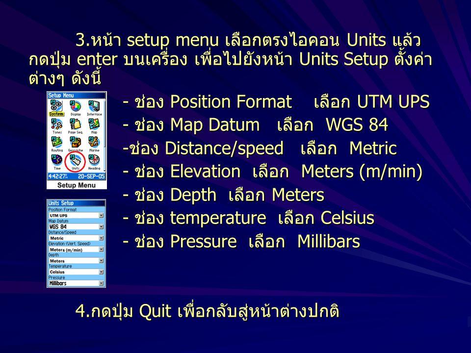 3.หน้า setup menu เลือกตรงไอคอน Units แล้ว กดปุ่ม enter บนเครื่อง เพื่อไปยังหน้า Units Setup ตั้งค่า ต่างๆ ดังนี้ - ช่อง Position Format เลือก UTM UPS - ช่อง Map Datum เลือก WGS 84 -ช่อง Distance/speed เลือก Metric - ช่อง Elevation เลือก Meters (m/min) - ช่อง Depth เลือก Meters - ช่อง temperature เลือก Celsius - ช่อง Pressure เลือก Millibars 4.กดปุ่ม Quit เพื่อกลับสู่หน้าต่างปกติ