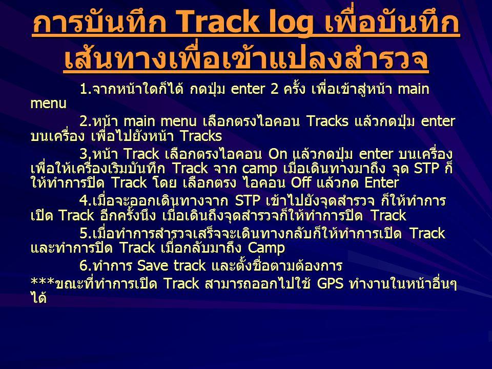 การบันทึก Track log เพื่อบันทึก เส้นทางเพื่อเข้าแปลงสำรวจ 1.จากหน้าใดก็ได้ กดปุ่ม enter 2 ครั้ง เพื่อเข้าสู่หน้า main menu 2.หน้า main menu เลือกตรงไอคอน Tracks แล้วกดปุ่ม enter บนเครื่อง เพื่อไปยังหน้า Tracks 3.หน้า Track เลือกตรงไอคอน On แล้วกดปุ่ม enter บนเครื่อง เพื่อให้เครื่องเริมบันทึก Track จาก camp เมื่อเดินทางมาถึง จุด STP ก็ ให้ทำการปิด Track โดย เลือกตรง ไอคอน Off แล้วกด Enter 4.เมื่อจะออกเดินทางจาก STP เข้าไปยังจุดสำรวจ ก็ให้ทำการ เปิด Track อีกครั้งนึง เมื่อเดินถึงจุดสำรวจก็ให้ทำการปิด Track 5.เมื่อทำการสำรวจเสร็จจะเดินทางกลับก็ให้ทำการเปิด Track และทำการปิด Track เมื่อกลับมาถึง Camp 6.ทำการ Save track และตั้งชื่อตามต้องการ ***ขณะที่ทำการเปิด Track สามารถออกไปใช้ GPS ทำงานในหน้าอื่นๆ ได้