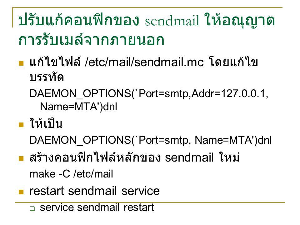ปรับแก้คอนฟิกของ sendmail ให้อณุญาต การรับเมล์จากภายนอก แก้ไขไฟล์ /etc/mail/sendmail.mc โดยแก้ไข บรรทัด DAEMON_OPTIONS(`Port=smtp,Addr=127.0.0.1, Name