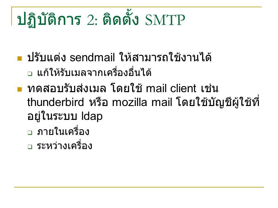 ปฏิบัติการ 2: ติดตั้ง SMTP ปรับแต่ง sendmail ให้สามารถใช้งานได้  แก้ให้รับเมลจากเครื่องอื่นได้ ทดสอบรับส่งเมล โดยใช้ mail client เช่น thunderbird หรื