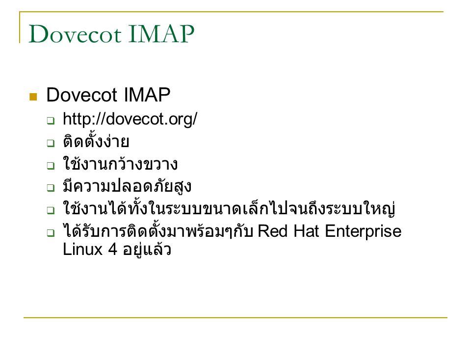 Dovecot IMAP  http://dovecot.org/  ติดตั้งง่าย  ใช้งานกว้างขวาง  มีความปลอดภัยสูง  ใช้งานได้ทั้งในระบบขนาดเล็กไปจนถึงระบบใหญ่  ได้รับการติดตั้งมาพร้อมๆกับ Red Hat Enterprise Linux 4 อยู่แล้ว