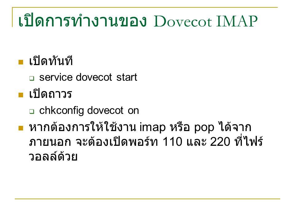 เปิดการทำงานของ Dovecot IMAP เปิดทันที  service dovecot start เปิดถาวร  chkconfig dovecot on หากต้องการให้ใช้งาน imap หรือ pop ได้จาก ภายนอก จะต้องเ