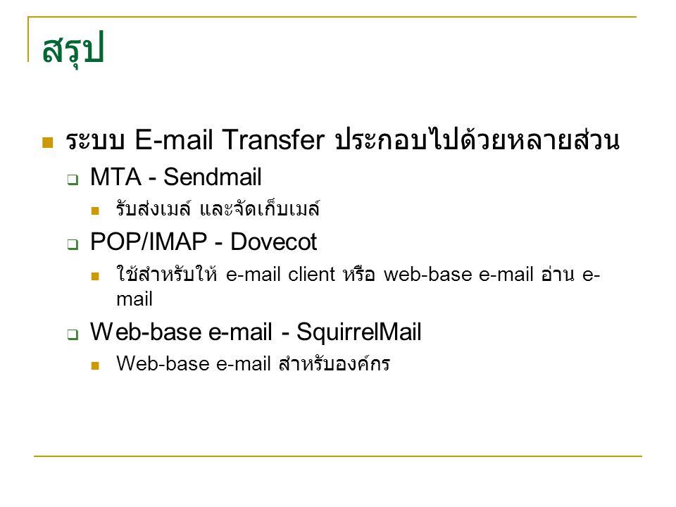 สรุป ระบบ E-mail Transfer ประกอบไปด้วยหลายส่วน  MTA - Sendmail รับส่งเมล์ และจัดเก็บเมล์  POP/IMAP - Dovecot ใช้สำหรับให้ e-mail client หรือ web-bas