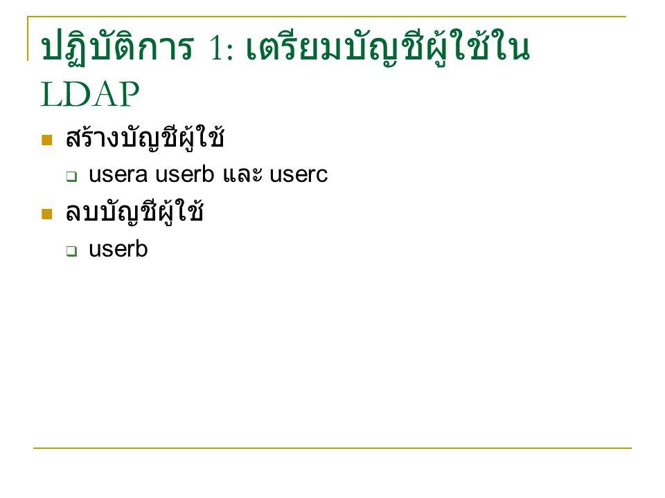 ปฏิบัติการ 1: เตรียมบัญชีผู้ใช้ใน LDAP สร้างบัญชีผู้ใช้  usera userb และ userc ลบบัญชีผู้ใช้  userb
