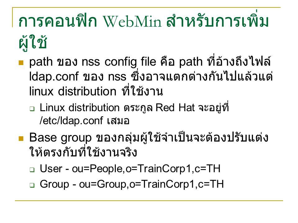 การคอนฟิก WebMin สำหรับการเพิ่ม ผู้ใช้ path ของ nss config file คือ path ที่อ้างถึงไฟล์ ldap.conf ของ nss ซึ่งอาจแตกต่างกันไปแล้วแต่ linux distribution ที่ใช้งาน  Linux distribution ตระกูล Red Hat จะอยู่ที่ /etc/ldap.conf เสมอ Base group ของกลุ่มผู้ใช้จำเป็นจะต้องปรับแต่ง ให้ตรงกับที่ใช้งานจริง  User - ou=People,o=TrainCorp1,c=TH  Group - ou=Group,o=TrainCorp1,c=TH