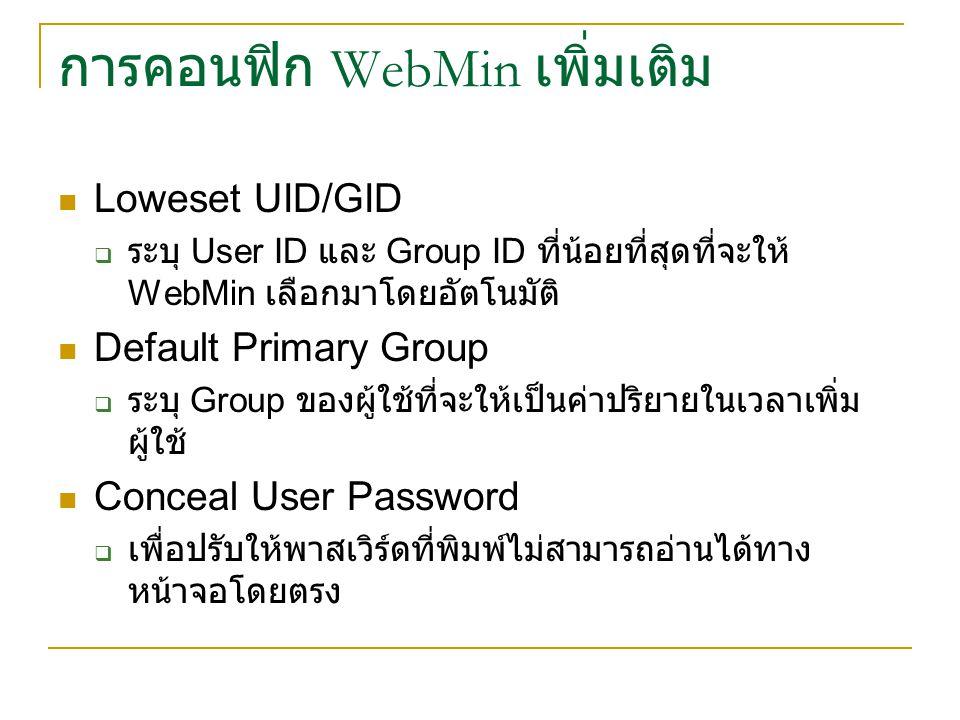 Loweset UID/GID  ระบุ User ID และ Group ID ที่น้อยที่สุดที่จะให้ WebMin เลือกมาโดยอัตโนมัติ Default Primary Group  ระบุ Group ของผู้ใช้ที่จะให้เป็นค่าปริยายในเวลาเพิ่ม ผู้ใช้ Conceal User Password  เพื่อปรับให้พาสเวิร์ดที่พิมพ์ไม่สามารถอ่านได้ทาง หน้าจอโดยตรง
