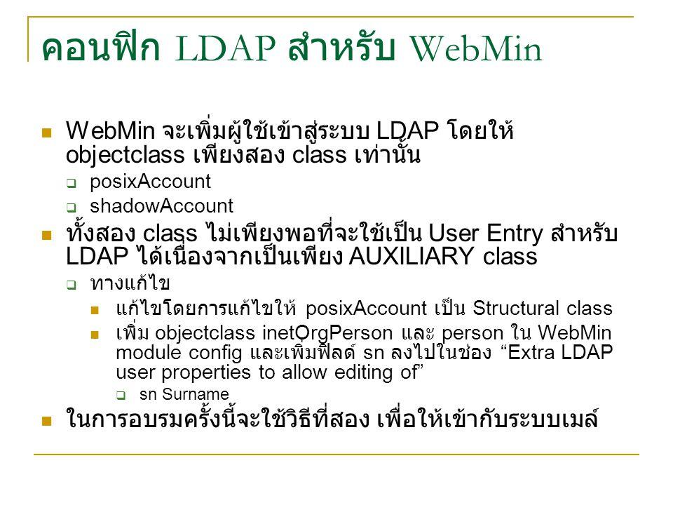 คอนฟิก LDAP สำหรับ WebMin WebMin จะเพิ่มผู้ใช้เข้าสู่ระบบ LDAP โดยให้ objectclass เพียงสอง class เท่านั้น  posixAccount  shadowAccount ทั้งสอง class ไม่เพียงพอที่จะใช้เป็น User Entry สำหรับ LDAP ได้เนื่องจากเป็นเพียง AUXILIARY class  ทางแก้ไข แก้ไขโดยการแก้ไขให้ posixAccount เป็น Structural class เพิ่ม objectclass inetOrgPerson และ person ใน WebMin module config และเพิ่มฟิลด์ sn ลงไปในช่อง Extra LDAP user properties to allow editing of  sn Surname ในการอบรมครั้งนี้จะใช้วิธีที่สอง เพื่อให้เข้ากับระบบเมล์
