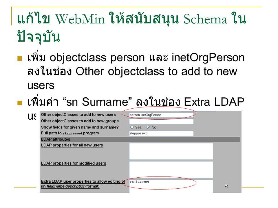 แก้ไข WebMin ให้สนับสนุน Schema ใน ปัจจุบัน เพิ่ม objectclass person และ inetOrgPerson ลงในช่อง Other objectclass to add to new users เพิ่มค่า sn Surname ลงในช่อง Extra LDAP user properties to allow editing of