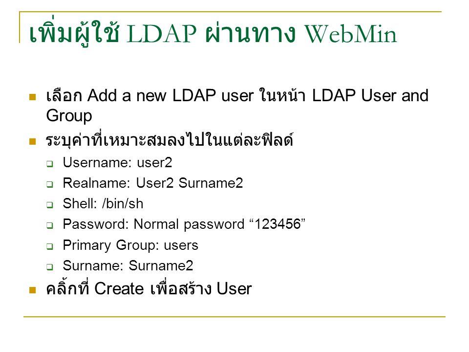 เพิ่มผู้ใช้ LDAP ผ่านทาง WebMin เลือก Add a new LDAP user ในหน้า LDAP User and Group ระบุค่าที่เหมาะสมลงไปในแต่ละฟิลด์  Username: user2  Realname: User2 Surname2  Shell: /bin/sh  Password: Normal password 123456  Primary Group: users  Surname: Surname2 คลิ้กที่ Create เพื่อสร้าง User
