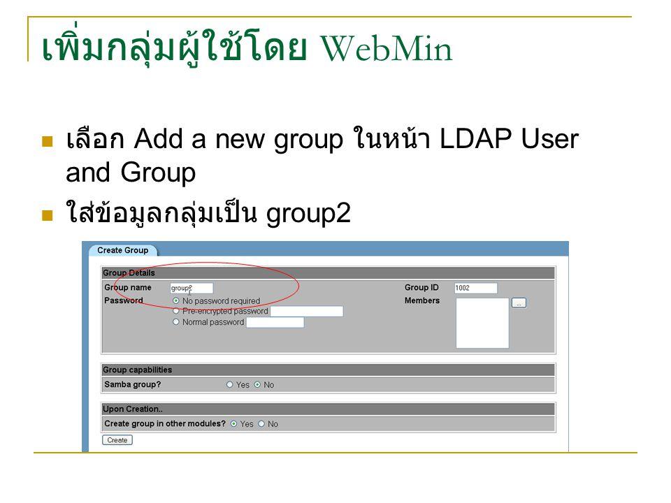 เพิ่มกลุ่มผู้ใช้โดย WebMin เลือก Add a new group ในหน้า LDAP User and Group ใส่ข้อมูลกลุ่มเป็น group2