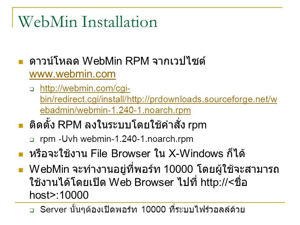 WebMin Installation ดาวน์โหลด WebMin RPM จากเวปไซต์ www.webmin.com www.webmin.com  http://webmin.com/cgi- bin/redirect.cgi/install/http://prdownloads.sourceforge.net/w ebadmin/webmin-1.240-1.noarch.rpm http://webmin.com/cgi- bin/redirect.cgi/install/http://prdownloads.sourceforge.net/w ebadmin/webmin-1.240-1.noarch.rpm ติดตั้ง RPM ลงในระบบโดยใช้คำสั่ง rpm  rpm -Uvh webmin-1.240-1.noarch.rpm หรือจะใช้งาน File Browser ใน X-Windows ก็ได้ WebMin จะทำงานอยู่ที่พอร์ท 10000 โดยผู้ใช้จะสามารถ ใช้งานได้โดยเปิด Web Browser ไปที่ http:// :10000  Server นั้นๆต้องเปิดพอร์ท 10000 ที่ระบบไฟร์วอลล์ด้วย