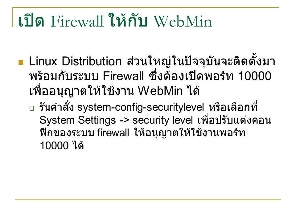 เปิด Firewall ให้กับ WebMin Linux Distribution ส่วนใหญ่ในปัจจุบันจะติดตั้งมา พร้อมกับระบบ Firewall ซึ่งต้องเปิดพอร์ท 10000 เพื่ออนุญาตให้ใช้งาน WebMin ได้  รันคำสั่ง system-config-securitylevel หรือเลือกที่ System Settings -> security level เพื่อปรับแต่งคอน ฟิกของระบบ firewall ให้อนุญาตให้ใช้งานพอร์ท 10000 ได้