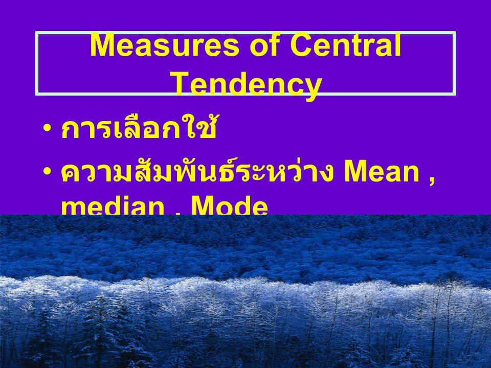 Measures of Central Tendency ค่าเฉลี่ยเลขคณิต (Arithmetic mean) ได้แก่ ค่าเฉลี่ยเลขคณิต ค่าเฉลี่ย เลขคณิตแบบถ่วงน้ำหนัก ค่าเฉลี่ยเลขคณิตรวม ค่ามัธยฐาน (Median) ค่าฐานนิยม (Mode)