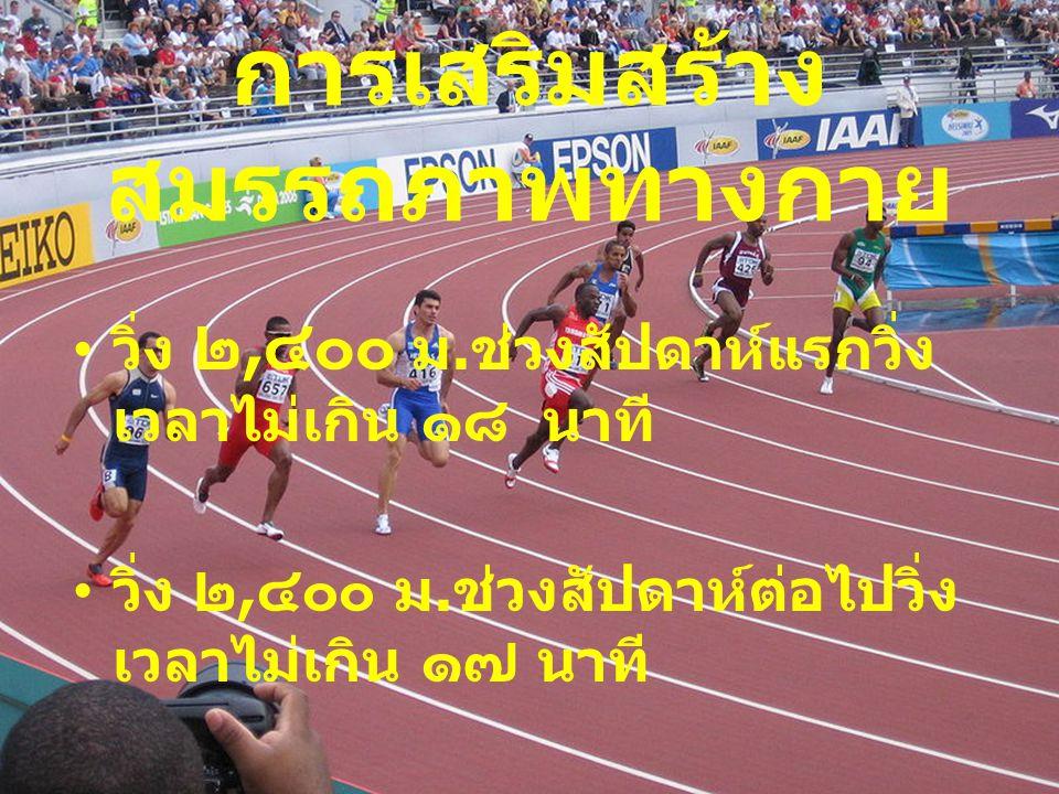 การเสริมสร้าง สมรรถภาพทางกาย วิ่ง ๒, ๔๐๐ ม.ช่วงสัปดาห์แรกวิ่ง เวลาไม่เกิน ๑๘ นาที วิ่ง ๒, ๔๐๐ ม.