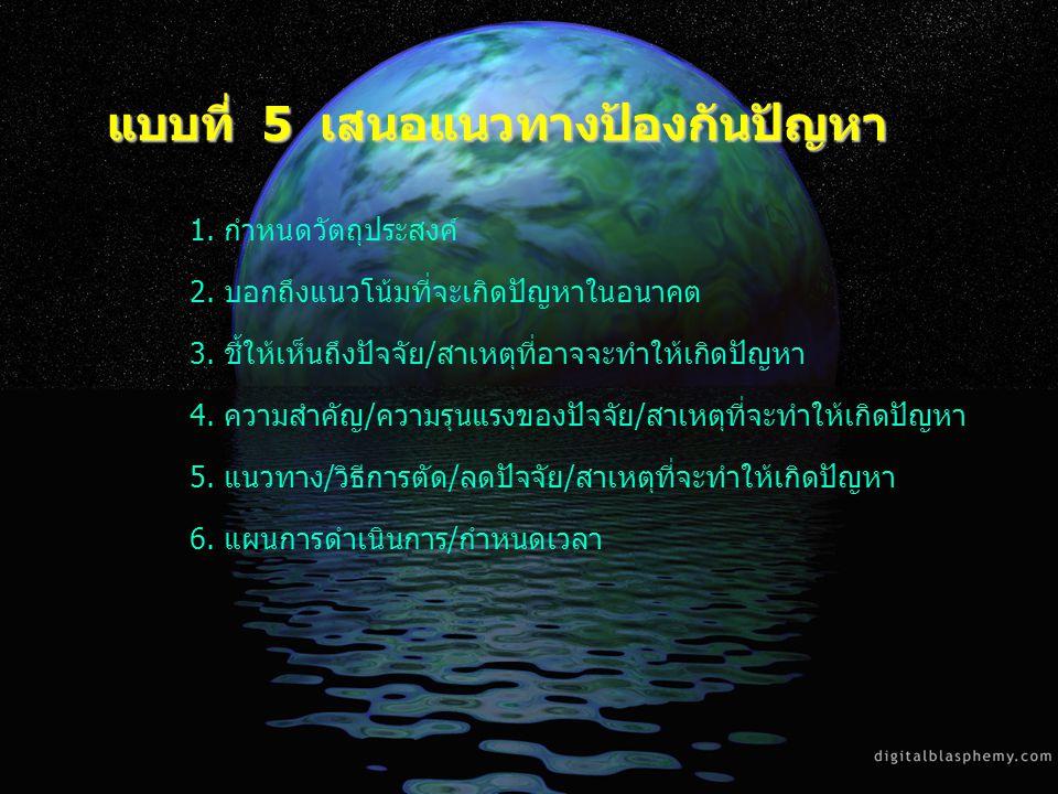 แบบที่ 5 เสนอแนวทางป้องกันปัญหา 1. กำหนดวัตถุประสงค์ 2. บอกถึงแนวโน้มที่จะเกิดปัญหาในอนาคต 3. ชี้ให้เห็นถึงปัจจัย/สาเหตุที่อาจจะทำให้เกิดปัญหา 4. ความ