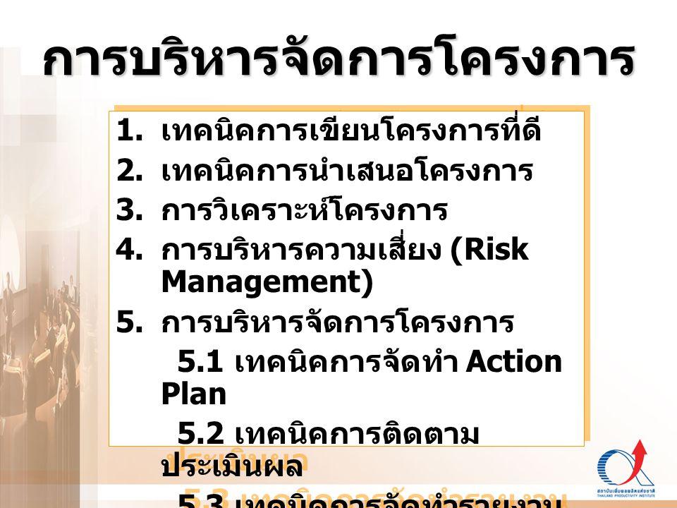 การบริหารจัดการโครงการ 1. เทคนิคการเขียนโครงการที่ดี 2. เทคนิคการนำเสนอโครงการ 3. การวิเคราะห์โครงการ 4. การบริหารความเสี่ยง (Risk Management) 5. การบ