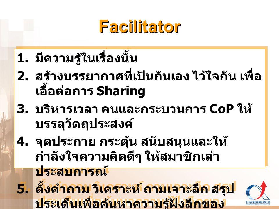 Facilitator 1. มีความรู้ในเรื่องนั้น 2. สร้างบรรยากาศที่เป็นกันเอง ไว้ใจกัน เพื่อ เอื้อต่อการ Sharing 3. บริหารเวลา คนและกระบวนการ CoP ให้ บรรลุวัตถุป