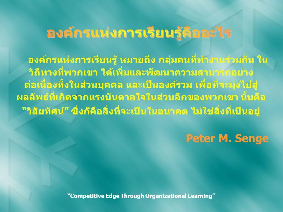 องค์กรแห่งการเรียนรู้ หมายถึง กลุ่มคนที่ทำงานร่วมกัน ใน วิถีทางที่พวกเขา ได้เพิ่มและพัฒนาความสามารถอย่าง ต่อเนื่องทั้งในส่วนบุคคล และเป็นองค์รวม เพื่อที่จะมุ่งไปสู่ ผลลัพธ์ที่เกิดจากแรงบันดาลใจในส่วนลึกของพวกเขา นั้นคือ วิสัยทัศน์ ซึ่งก็คือสิ่งที่จะเป็นในอนาคต ไม่ใช่สิ่งที่เป็นอยู่ Peter M.
