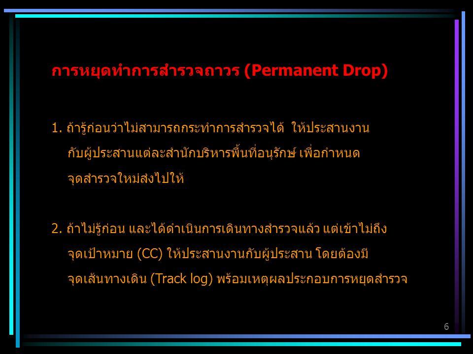6 การหยุดทำการสำรวจถาวร (Permanent Drop) 1. ถ้ารู้ก่อนว่าไม่สามารถกระทำการสำรวจได้ ให้ประสานงาน กับผู้ประสานแต่ละสำนักบริหารพื้นที่อนุรักษ์ เพื่อกำหนด