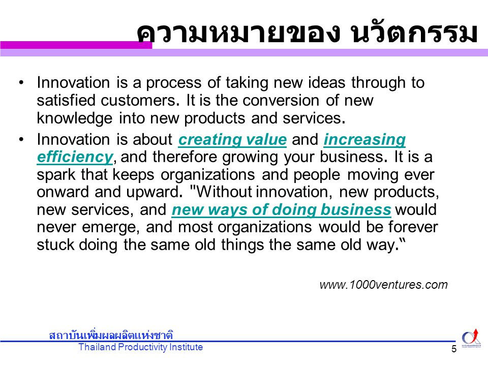 Thailand Productivity Institute สถาบันเพิ่มผลผลิตแห่งชาติ 5 Innovation is a process of taking new ideas through to satisfied customers. It is the conv