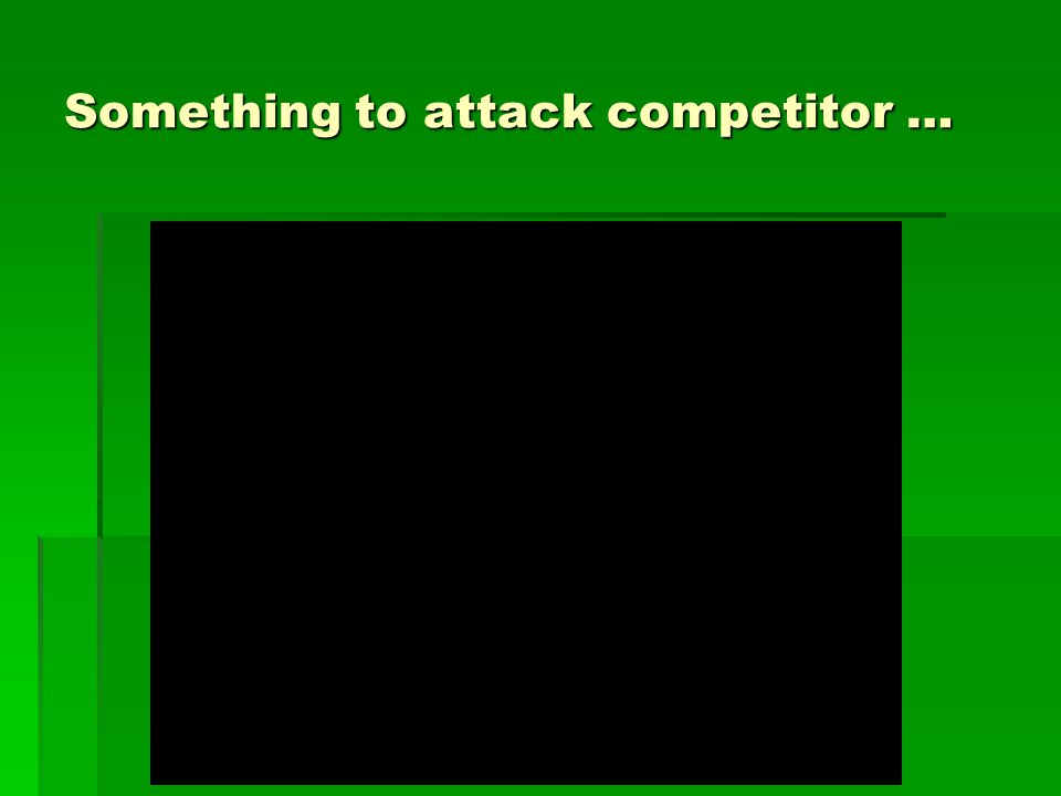 Something to attack competitor …