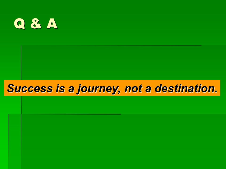 Q & A Success is a journey, not a destination.