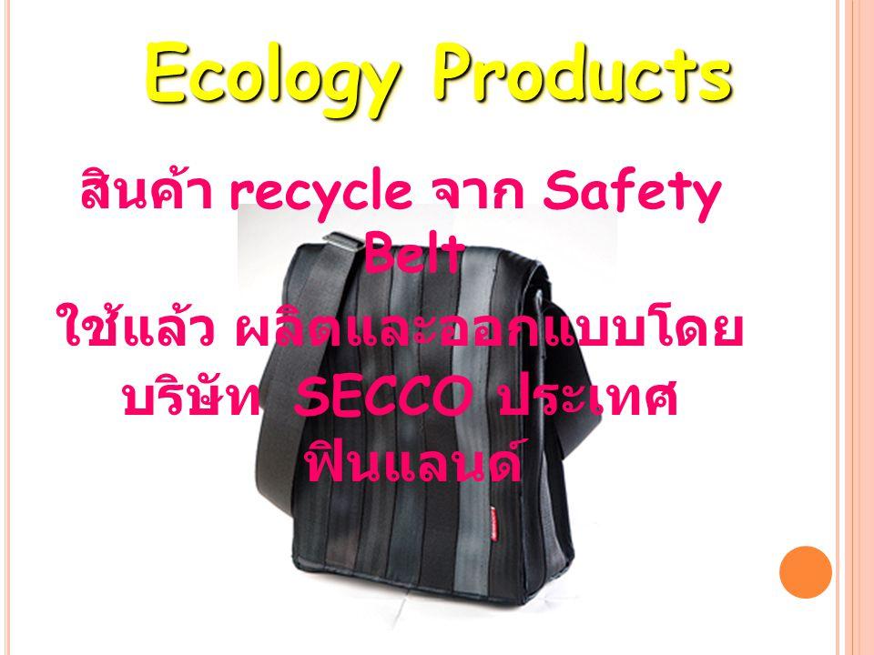 สินค้า recycle จาก Safety Belt ใช้แล้ว ผลิตและออกแบบโดย บริษัท SECCO ประเทศ ฟินแลนด์ Ecology Products