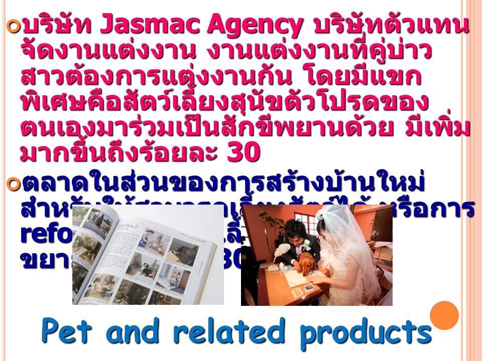 บริษัท Jasmac Agency บริษัทตัวแทน จัดงานแต่งงาน งานแต่งงานที่คู่บ่าว สาวต้องการแต่งงานกัน โดยมีแขก พิเศษคือสัตว์เลี้ยงสุนัขตัวโปรดของ ตนเองมาร่วมเป็นสักขีพยานด้วย มีเพิ่ม มากขึ้นถึงร้อยละ 30 ตลาดในส่วนของการสร้างบ้านใหม่ สำหรับให้สามารถเลี้ยงสัตว์ได้ หรือการ reform บ้านเพื่อเลี้ยงสัตว์ได้นั้น ขยายตัว ร้อยละ 30 Pet and related products