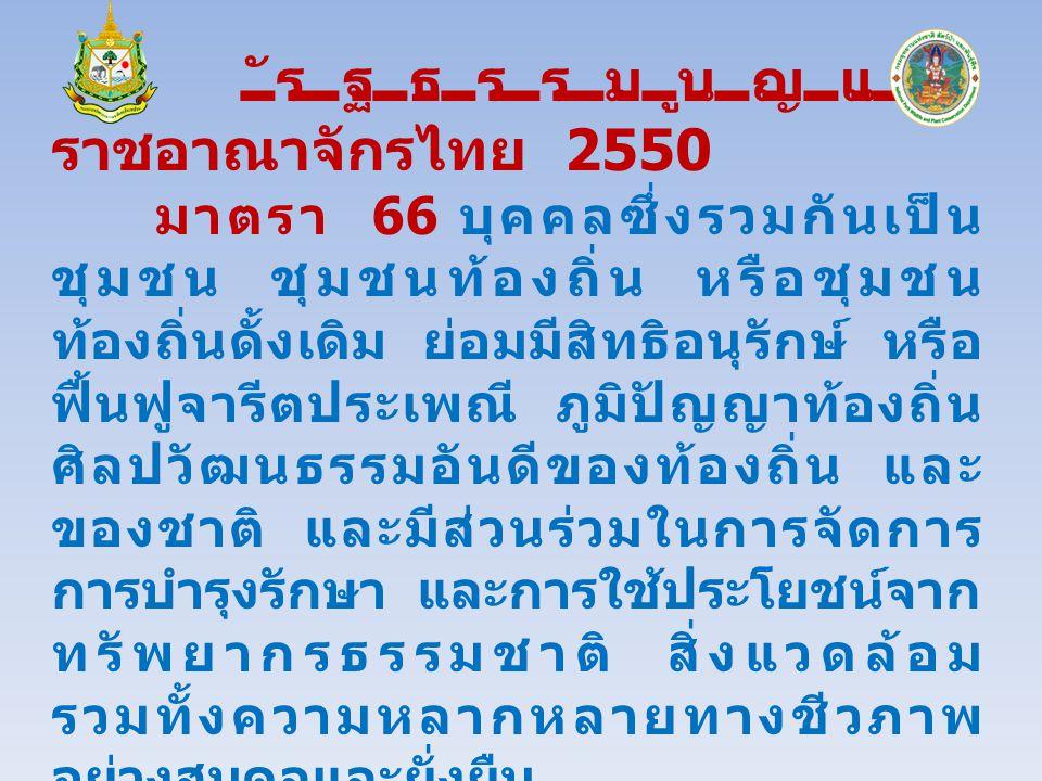 รัฐธรรมนูญแห่ง ราชอาณาจักรไทย 2550 มาตรา 66 บุคคลซึ่งรวมกันเป็น ชุมชน ชุมชนท้องถิ่น หรือชุมชน ท้องถิ่นดั้งเดิม ย่อมมีสิทธิอนุรักษ์ หรือ ฟื้นฟูจารีตประเพณี ภูมิปัญญาท้องถิ่น ศิลปวัฒนธรรมอันดีของท้องถิ่น และ ของชาติ และมีส่วนร่วมในการจัดการ การบำรุงรักษา และการใช้ประโยชน์จาก ทรัพยากรธรรมชาติ สิ่งแวดล้อม รวมทั้งความหลากหลายทางชีวภาพ อย่างสมดุลและยั่งยืน