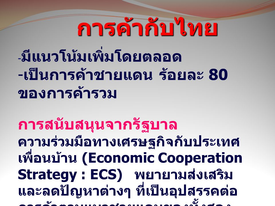 ข้อมูล การค้า ข้อมูลการ ลงทุน โอกา ส คาถาทาง การค้า การค้ากับไทย การค้ากับไทย - มีแนวโน้มเพิ่มโดยตลอด - เป็นการค้าชายแดน ร้อยละ 80 ของการค้ารวม การสนับสนุนจากรัฐบาล ความร่วมมือทางเศรษฐกิจกับประเทศ เพื่อนบ้าน (Economic Cooperation Strategy : ECS) พยายามส่งเสริม และลดปัญหาต่างๆ ที่เป็นอุปสรรคต่อ การค้าตามแนวชายแดนของทั้งสอง ประเทศ