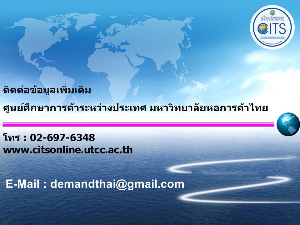 ติดต่อข้อมูลเพิ่มเติม ศูนย์ศึกษาการค้าระหว่างประเทศ มหาวิทยาลัยหอการค้าไทย โทร : 02-697-6348 www.citsonline.utcc.ac.th E-Mail : demandthai@gmail.com